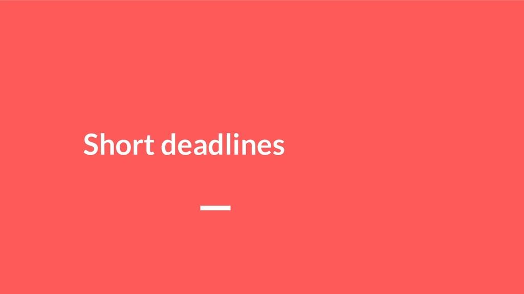 Short deadlines