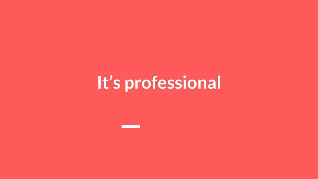 It's professional