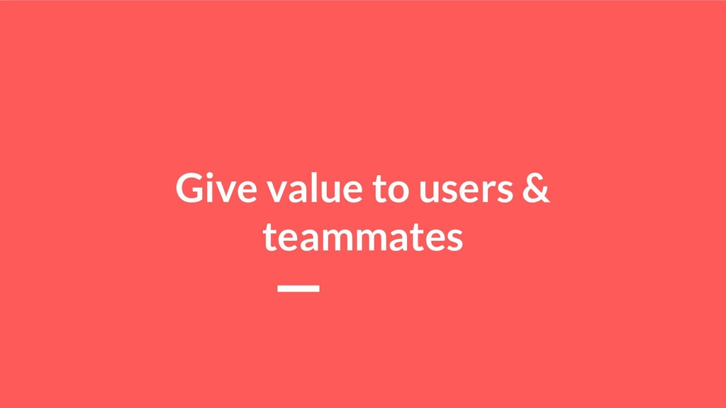 Give value to users & teammates