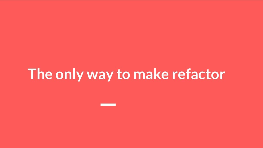 The only way to make refactor