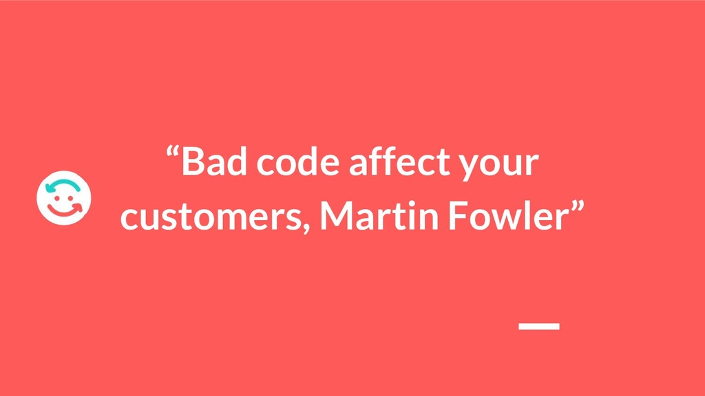 """""""Bad code affect your customers, Martin Fowler"""""""