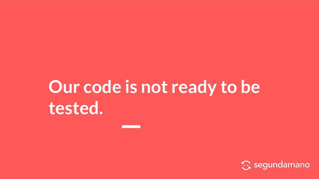 Our code is not ready to be tested.