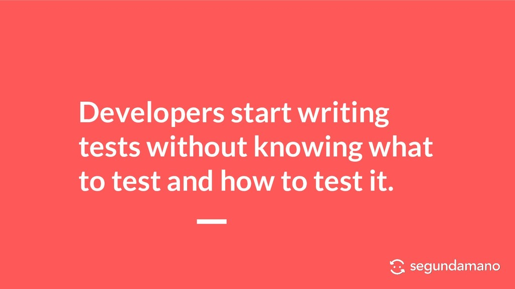 Developers start writing tests without knowing ...