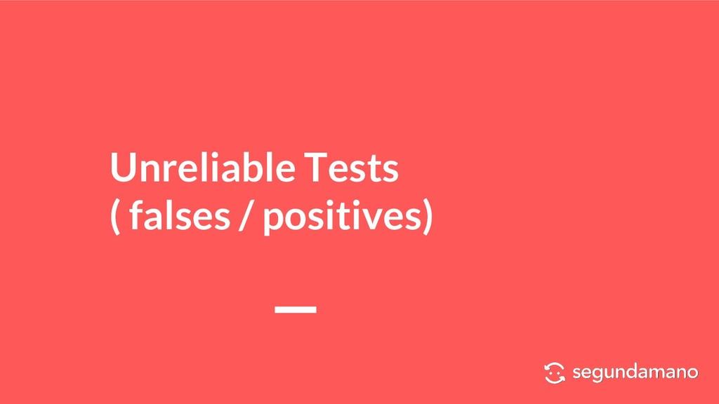 Unreliable Tests ( falses / positives)