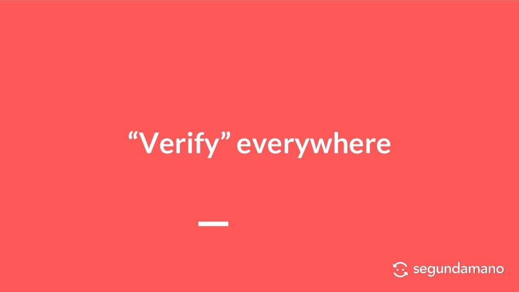 """""""Verify"""" everywhere"""