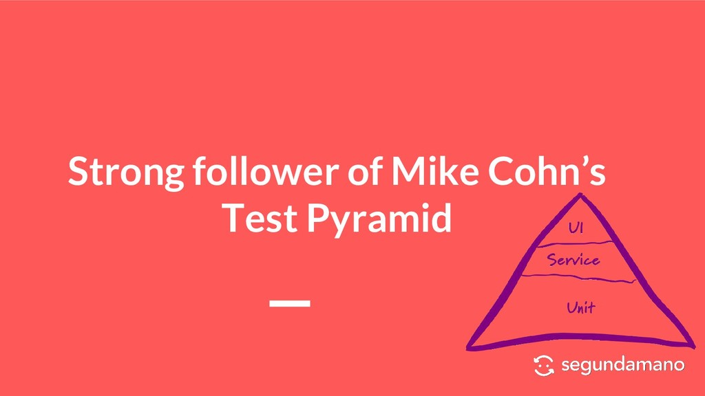 Strong follower of Mike Cohn's Test Pyramid
