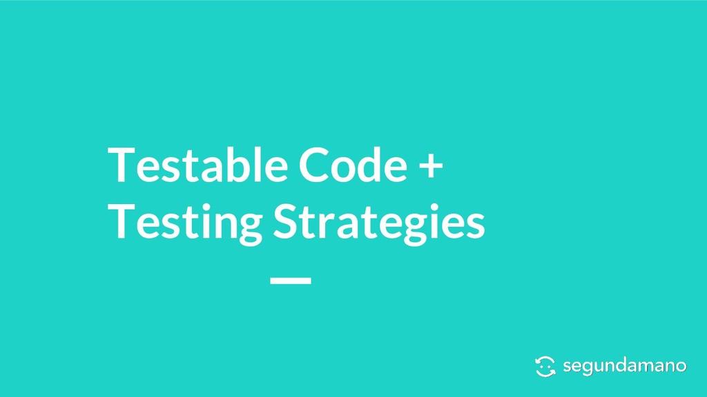 Testable Code + Testing Strategies