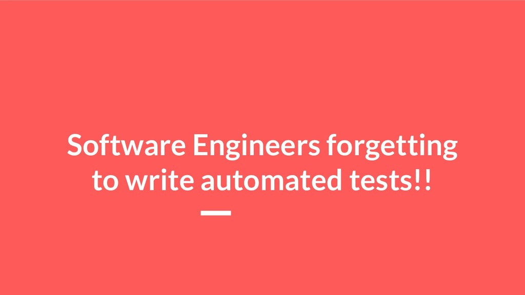 Software Engineers forgetting to write automate...