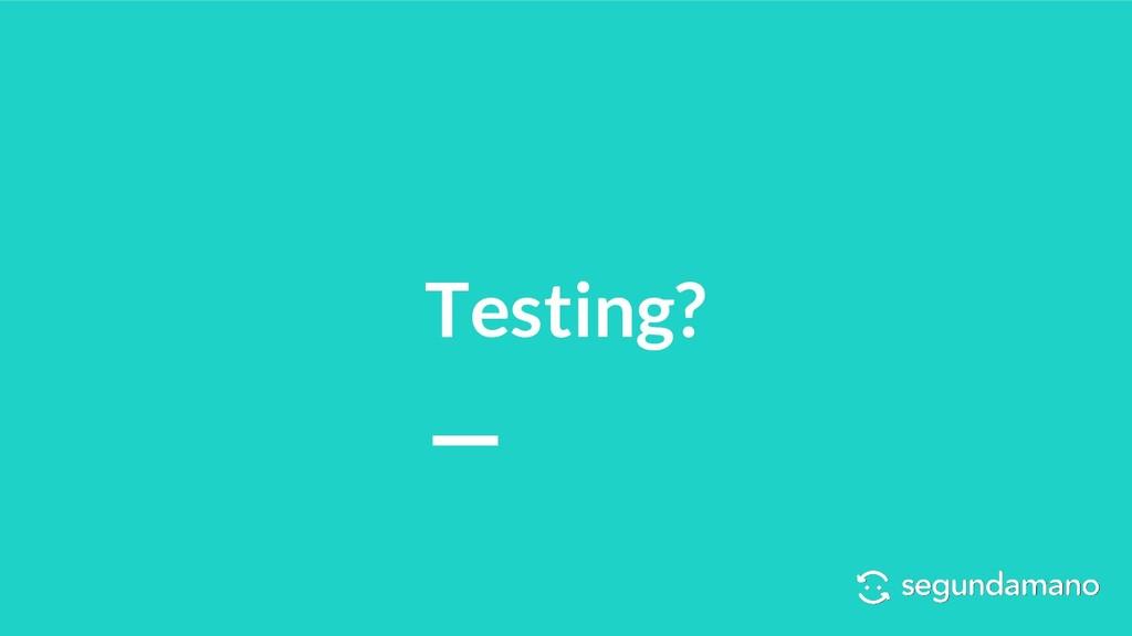Testing?
