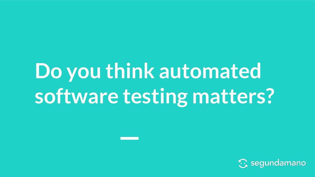Do you think automated software testing matters?