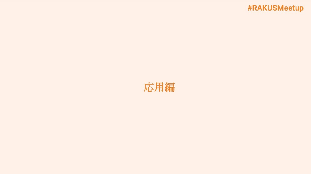 #RAKUSMeetup 応用編
