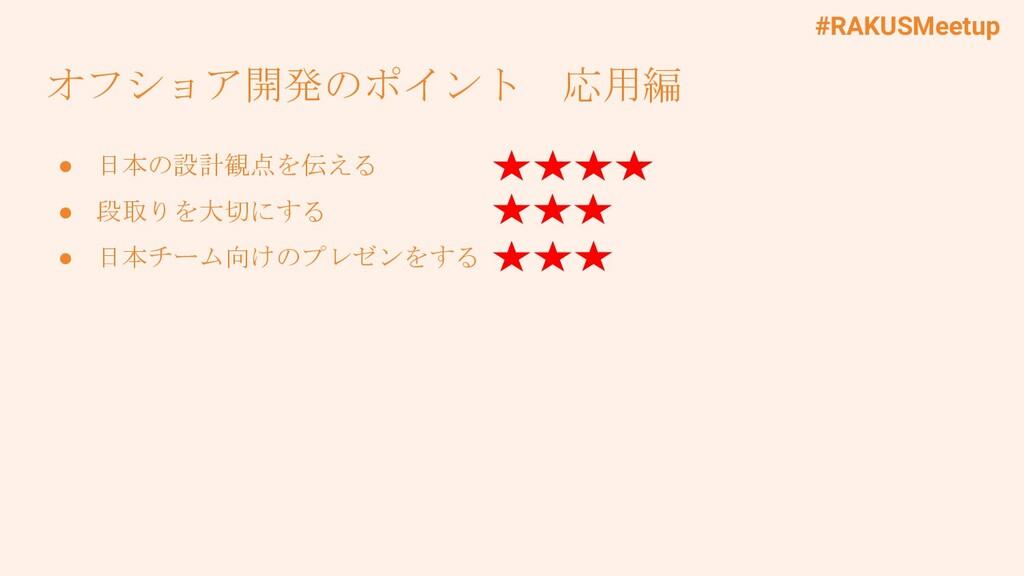#RAKUSMeetup オフショア開発のポイント 応用編 ● 日本の設計観点を伝える ● 段...