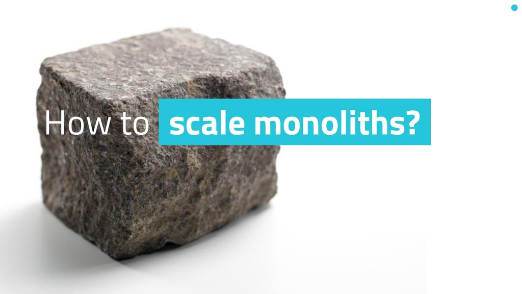 How to scale monoliths?