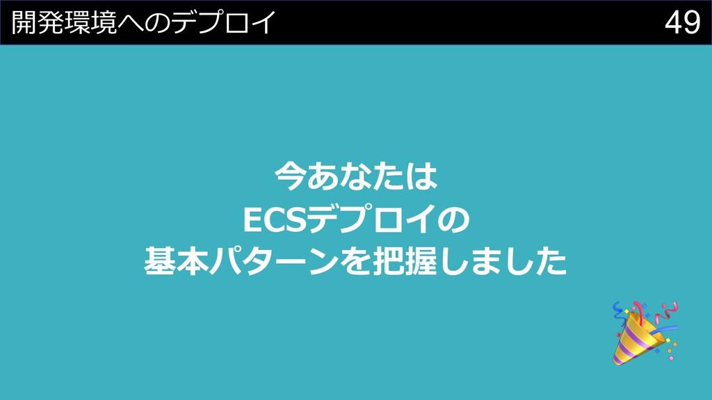 49 開発環境へのデプロイ 今あなたは ECSデプロイの 基本パターンを把握しました