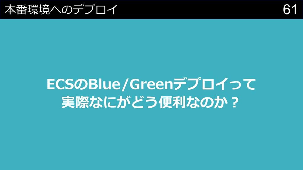 61 本番環境へのデプロイ ECSのBlue/Greenデプロイって 実際なにがどう便利なのか︖