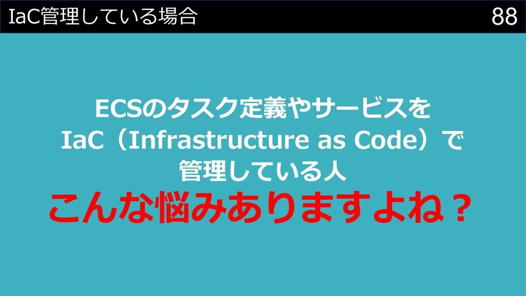 88 IaC管理している場合 ECSのタスク定義やサービスを IaC(Infrastructu...