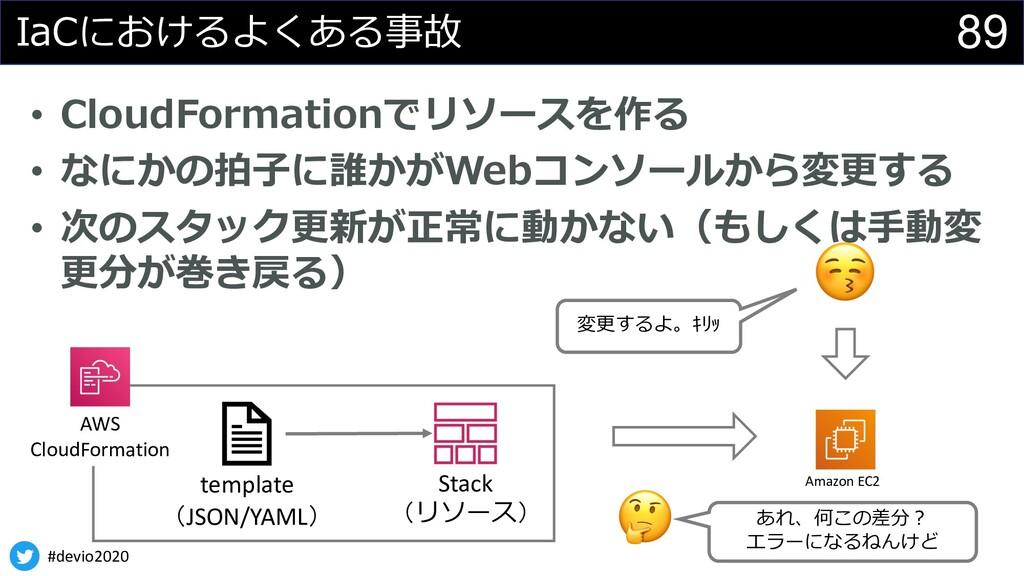 #devio2020 89 IaCにおけるよくある事故 • CloudFormationでリソ...