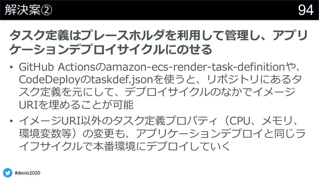 #devio2020 94 解決案② タスク定義はプレースホルダを利⽤して管理し、アプリ ケー...