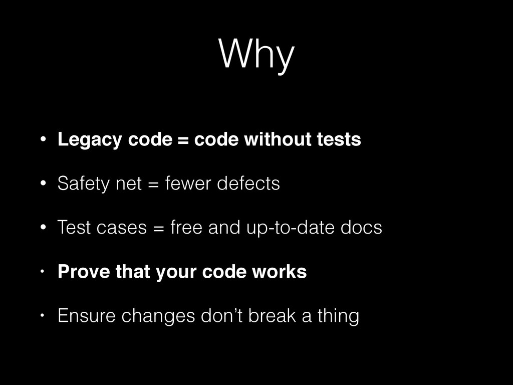 Why • Legacy code = code without tests • Safety...