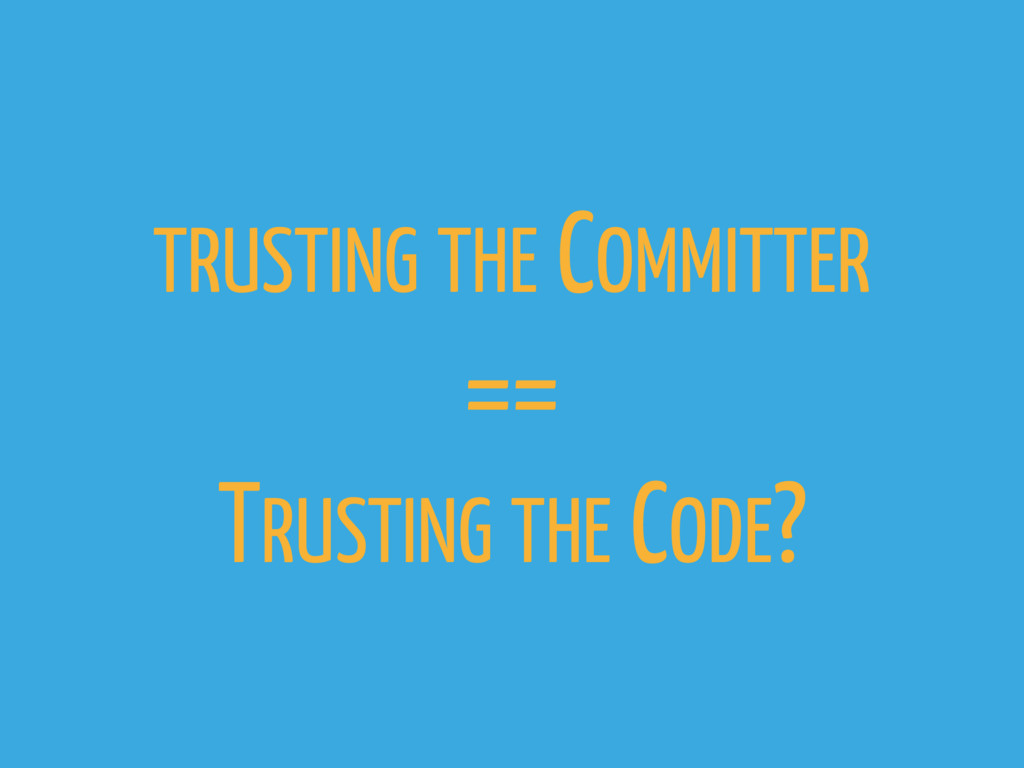 TRUSTING THE COMMITTER == TRUSTING THE CODE?