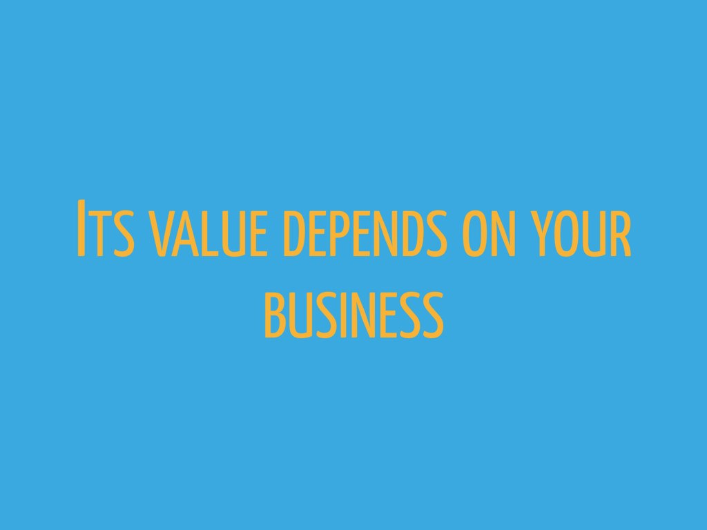 ITS VALUE DEPENDS ON YOUR BUSINESS
