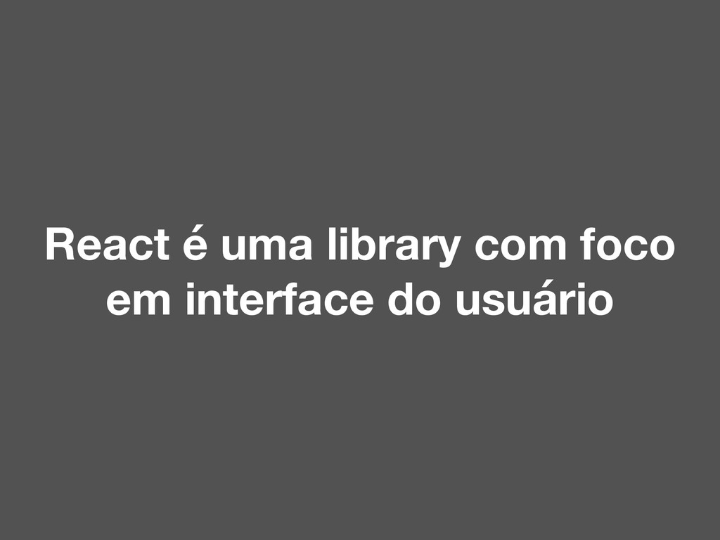 React é uma library com foco em interface do us...