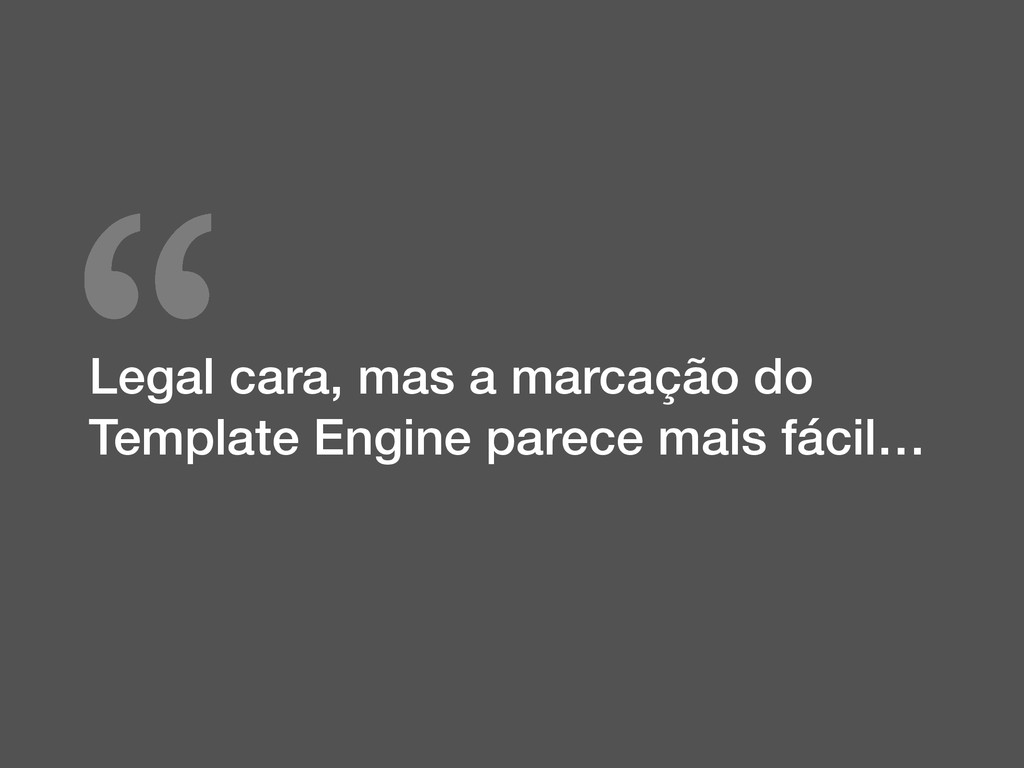 """ Legal cara, mas a marcação do Template Engine..."
