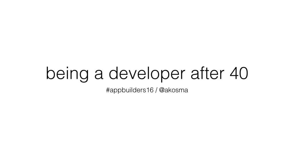being a developer after 40 #appbuilders16 / @ak...