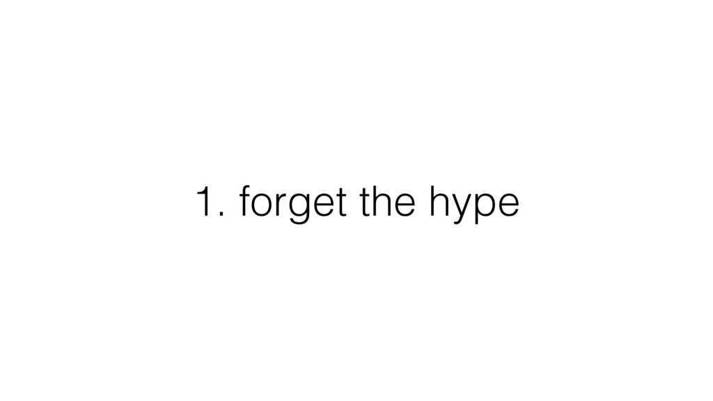 1. forget the hype