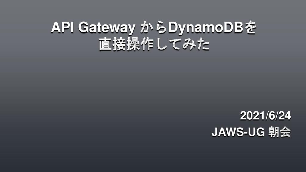 API Gateway からDynamoDBを 直接操作してみた 2021/6/24 JAWS...