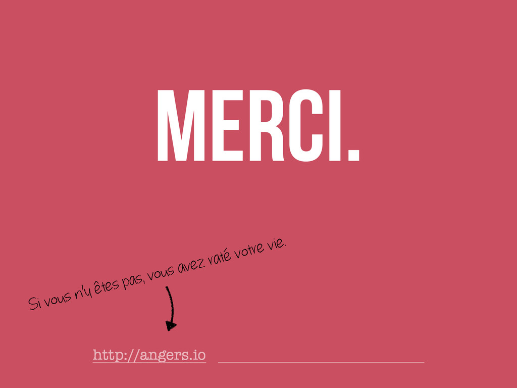 Merci. http://angers.io Si vous n'y êtes pas, v...