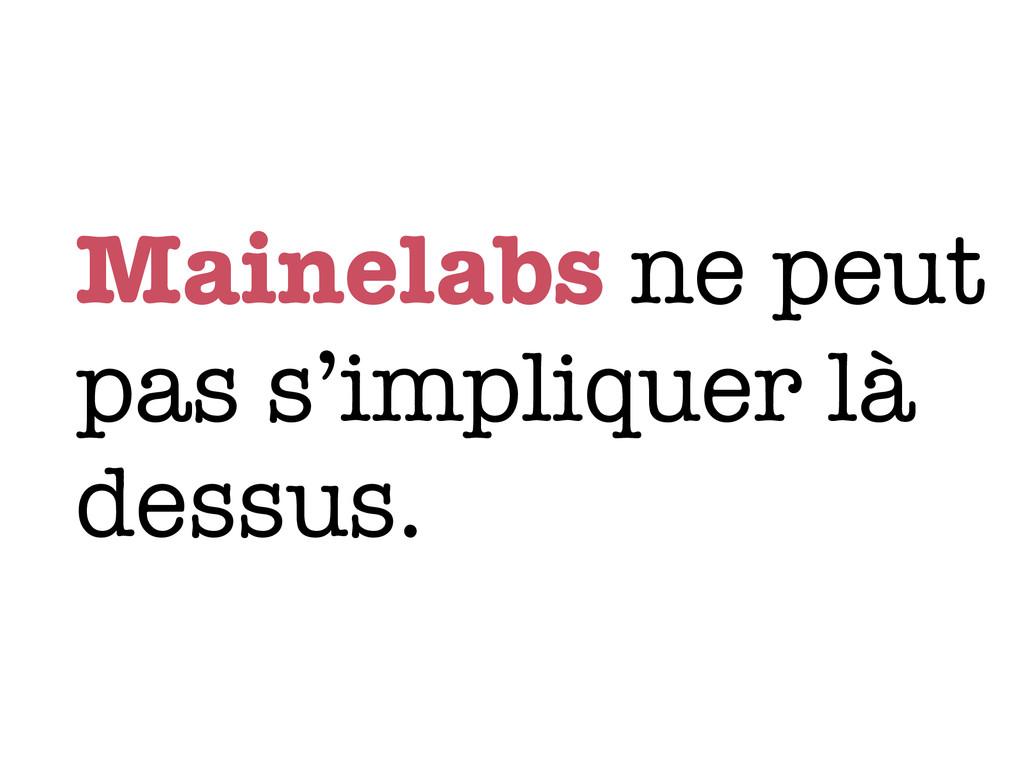 Mainelabs ne peut pas s'impliquer là dessus.