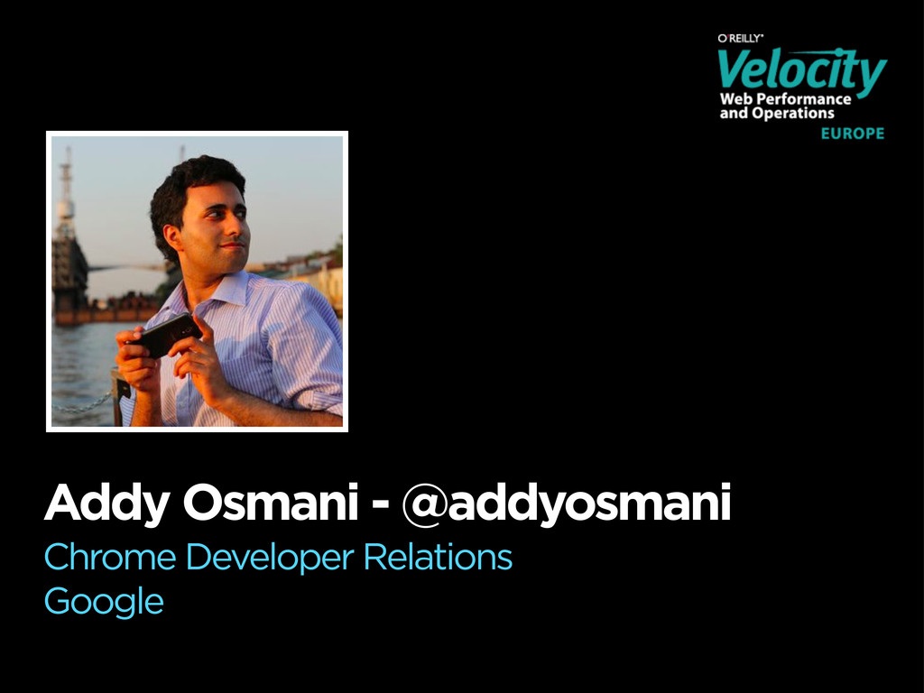 Addy Osmani - @addyosmani Chrome Developer Rela...
