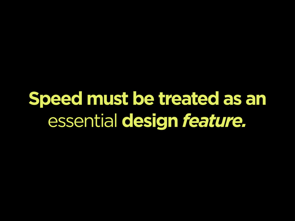 Speed must be treated as an essential design fe...