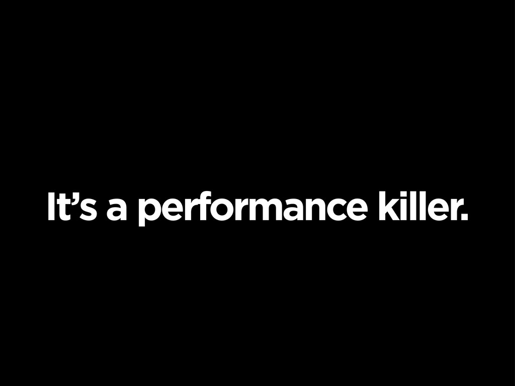 It's a performance killer.
