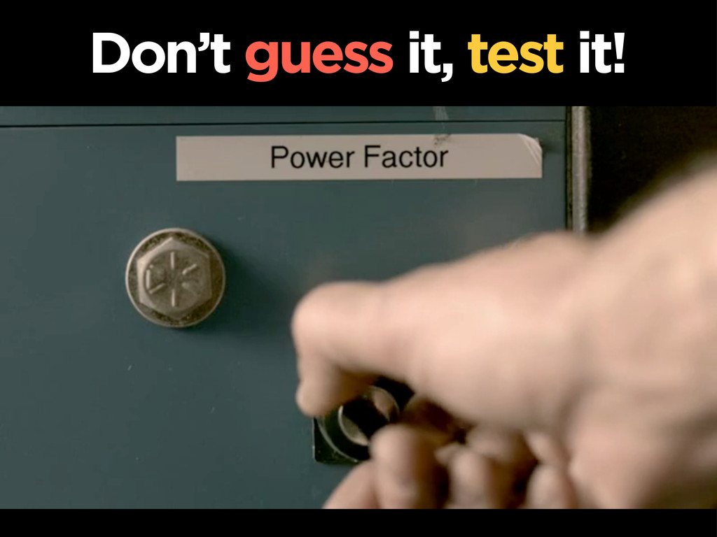 Don't guess it, test it!