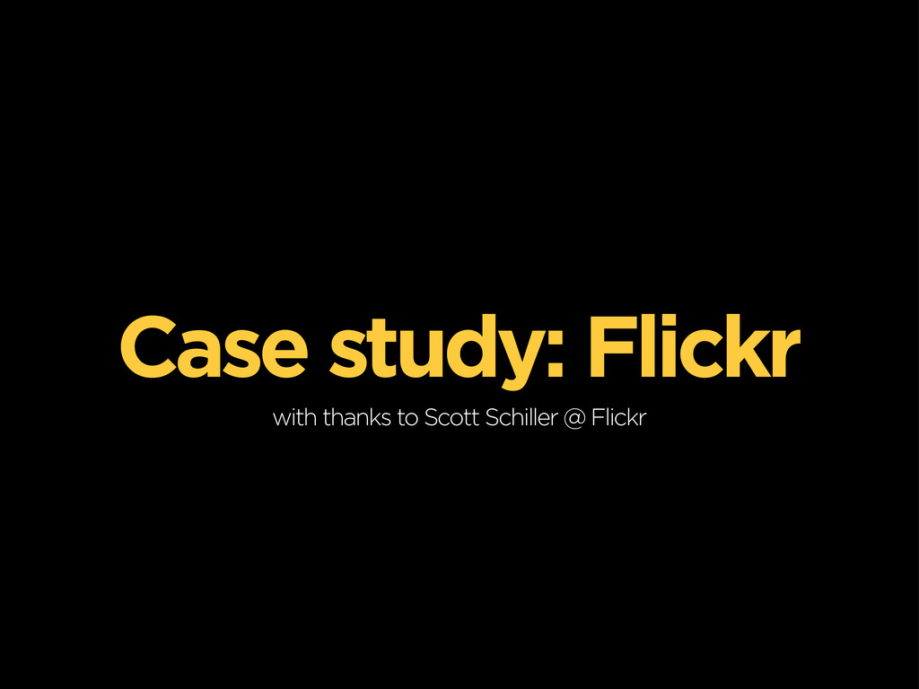 Case study: Flickr with thanks to Scott Schille...