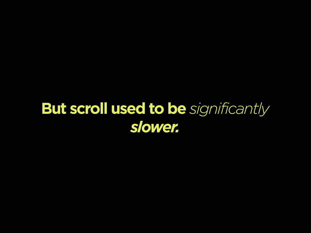 But scroll used to be significantly slower.