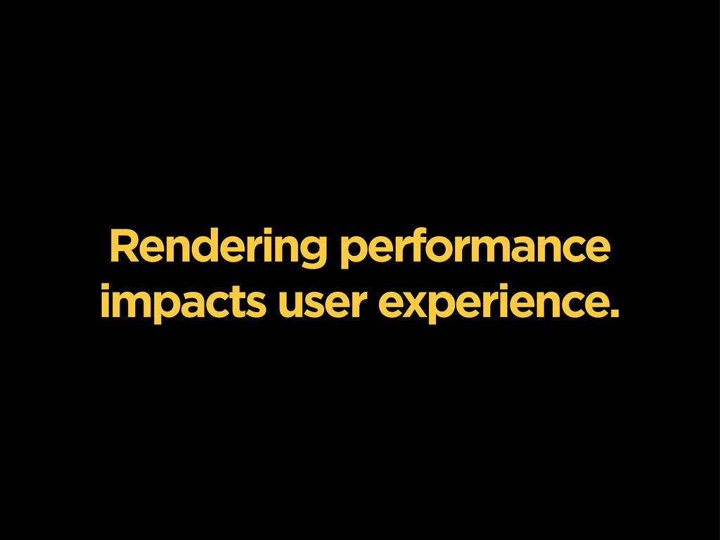 Rendering performance impacts user experience.