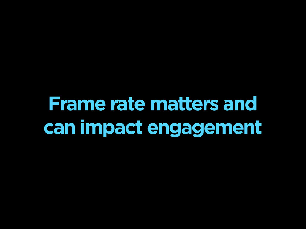 Frame rate matters and can impact engagement