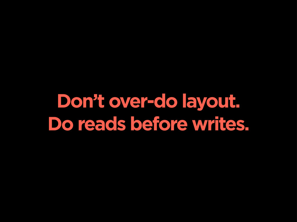Don't over-do layout. Do reads before writes.