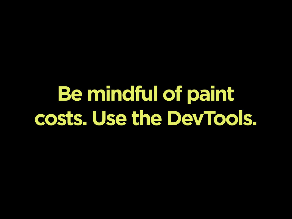 Be mindful of paint costs. Use the DevTools.