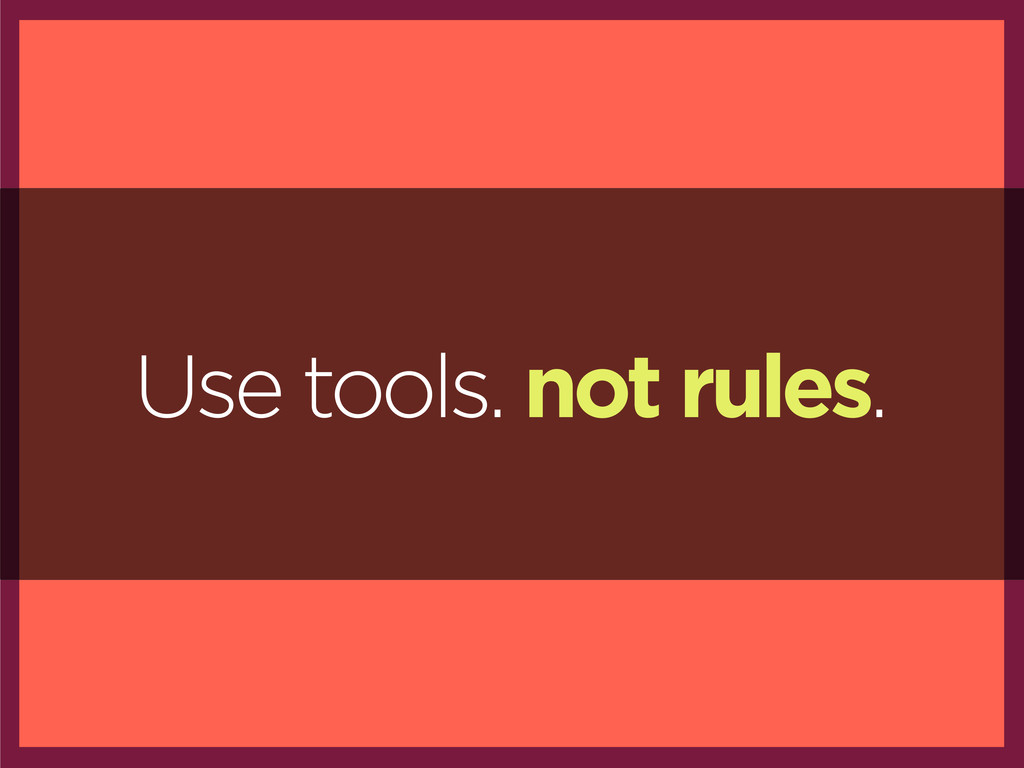 Use tools. not rules.