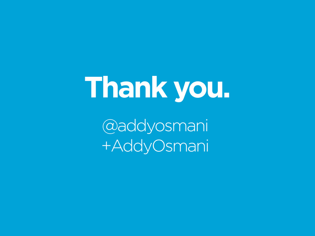 Thank you. @addyosmani +AddyOsmani