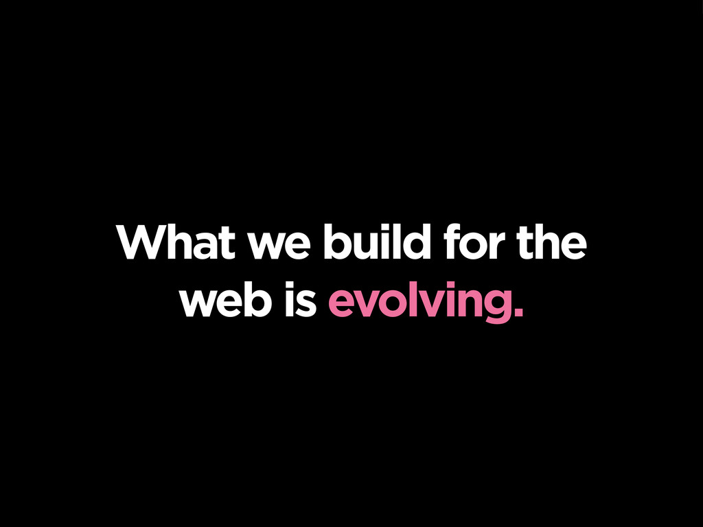 What we build for the web is evolving.