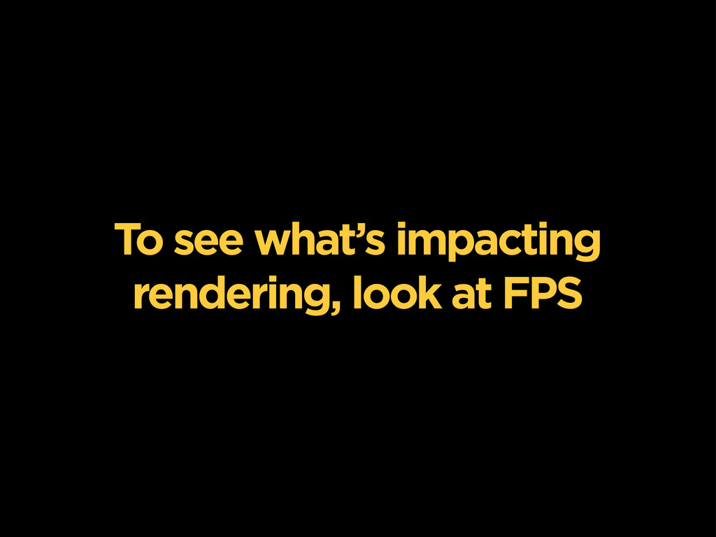 To see what's impacting rendering, look at FPS