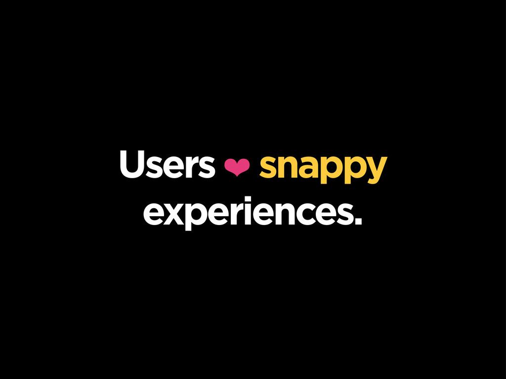 Users ❤ snappy experiences.