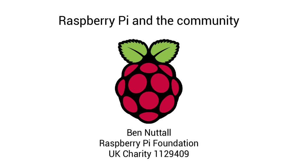Raspberry Pi and the community Ben Nuttall Rasp...