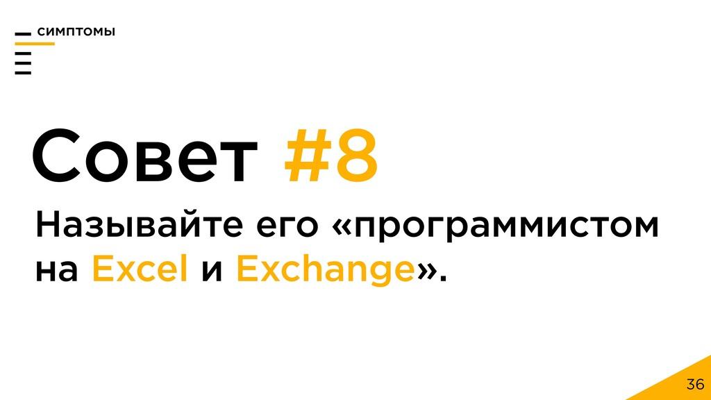 36 Совет #8 Называйте его «программистом на Exc...