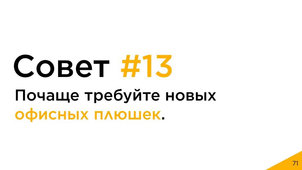 71 Совет #13 Почаще требуйте новых офисных плюш...